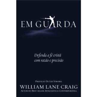 Em Guarda - Defenda a fé cristã com razão e precisão