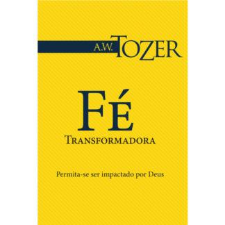 Fé Transformadora (Coleção A. W. Tozer)