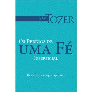 Os Perigos de Uma Fé Superficial (Coleção A. W. Tozer)