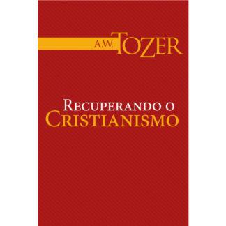 Recuperando o Cristianismo (Coleção A. W. Tozer)